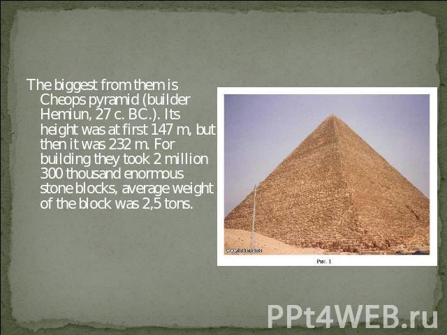 The biggest from them is Cheops pyramid (builder Hemiun, 27 c. BC.). Its height was at first 147 m, but then it was 232 m. For building they took 2 million 300 thousand enormous stone blocks, average weight of the block was 2,5 tons.