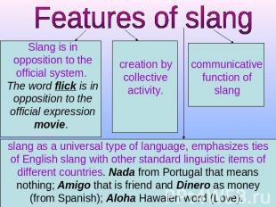 Features of slang Slang is in opposition to the official system. The word flick