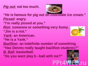 "Pig out: eat too much.""He is famous for pig out on chocolate ice cream.""Pissed:"