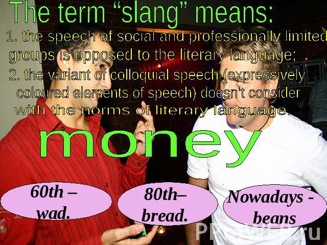 "The term ""slang"" means: 1. the speech of social and professionally limited groups is opposed to the literary language; 2. the variant of colloquial speech (expressively coloured elements of speech) doesn't consider with the norms of literary languag…"