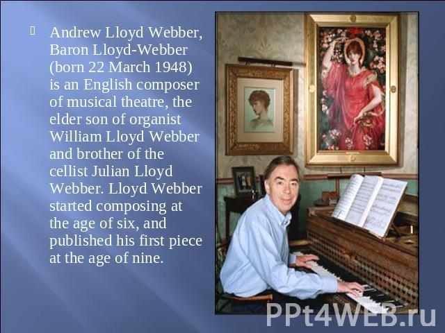 Andrew Lloyd Webber, Baron Lloyd-Webber (born 22 March 1948) is an English composer of musical theatre, the elder son of organist William Lloyd Webber and brother of the cellist Julian Lloyd Webber. Lloyd Webber started composing at the age of six, …