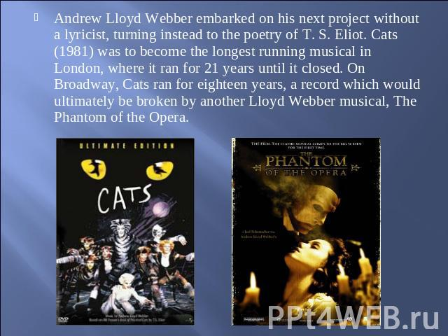 Andrew Lloyd Webber embarked on his next project without a lyricist, turning instead to the poetry of T. S. Eliot. Cats (1981) was to become the longest running musical in London, where it ran for 21 years until it closed. On Broadway, Cats ran for …