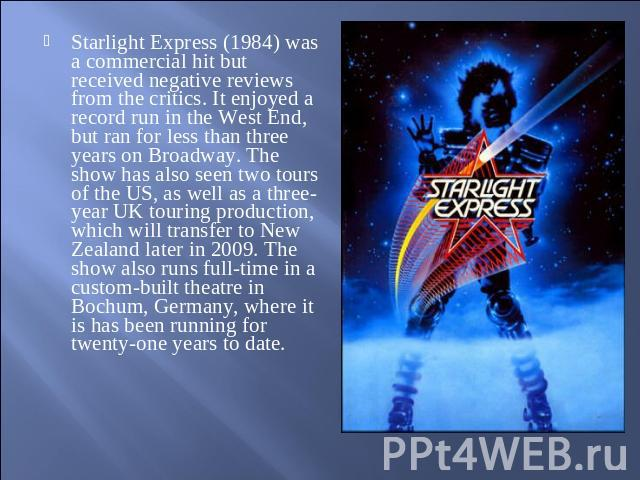 Starlight Express (1984) was a commercial hit but received negative reviews from the critics. It enjoyed a record run in the West End, but ran for less than three years on Broadway. The show has also seen two tours of the US, as well as a three-year…