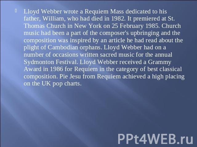 Lloyd Webber wrote a Requiem Mass dedicated to his father, William, who had died in 1982. It premiered at St. Thomas Church in New York on 25 February 1985. Church music had been a part of the composer's upbringing and the composition was inspired b…