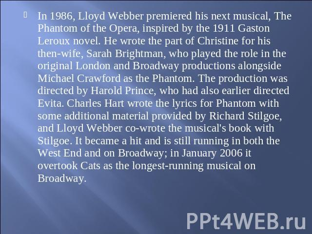 In 1986, Lloyd Webber premiered his next musical, The Phantom of the Opera, inspired by the 1911 Gaston Leroux novel. He wrote the part of Christine for his then-wife, Sarah Brightman, who played the role in the original London and Broadway producti…