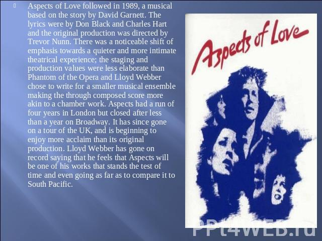 Aspects of Love followed in 1989, a musical based on the story by David Garnett. The lyrics were by Don Black and Charles Hart and the original production was directed by Trevor Nunn. There was a noticeable shift of emphasis towards a quieter and mo…