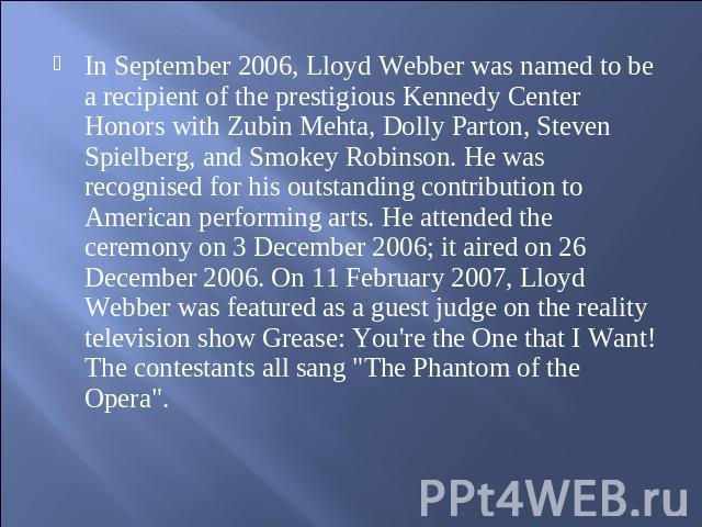 In September 2006, Lloyd Webber was named to be a recipient of the prestigious Kennedy Center Honors with Zubin Mehta, Dolly Parton, Steven Spielberg, and Smokey Robinson. He was recognised for his outstanding contribution to American performing art…