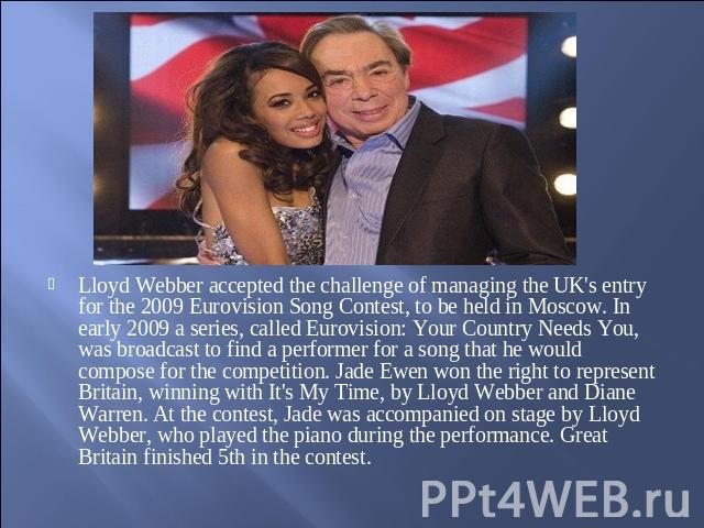 Lloyd Webber accepted the challenge of managing the UK's entry for the 2009 Eurovision Song Contest, to be held in Moscow. In early 2009 a series, called Eurovision: Your Country Needs You, was broadcast to find a performer for a song that he would …