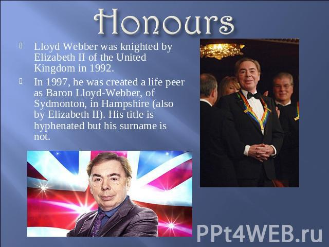 Honours Lloyd Webber was knighted by Elizabeth II of the United Kingdom in 1992.In 1997, he was created a life peer as Baron Lloyd-Webber, of Sydmonton, in Hampshire (also by Elizabeth II). His title is hyphenated but his surname is not.