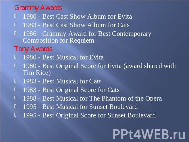Grammy Awards1980 - Best Cast Show Album for Evita1983 - Best Cast Show Album for Cats1986 - Grammy Award for Best Contemporary Composition for RequiemTony Awards1980 - Best Musical for Evita1980 - Best Original Score for Evita (award shared with Ti…