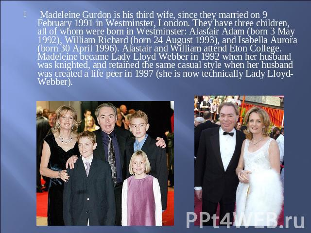 Madeleine Gurdon is his third wife, since they married on 9 February 1991 in Westminster, London. They have three children, all of whom were born in Westminster: Alastair Adam (born 3 May 1992), William Richard (born 24 August 1993), and Isabella Au…