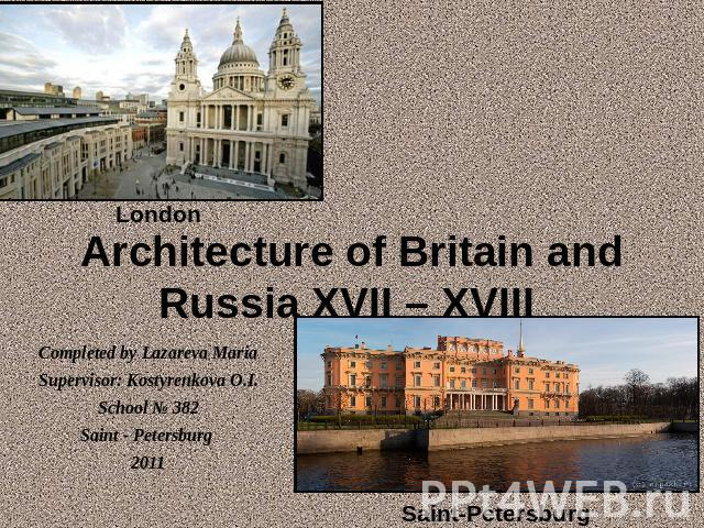 Architecture of Britain and Russia XVII – XVIII London Completed by Lazareva MariaSupervisor: Kostyrenkova O.I.School № 382Saint - Petersburg 2011 Saint-Petersburg
