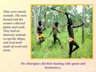 They were mostly nomads. The men hunted and the women collected plants and seeds