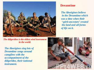 Dreamtime The Aborigines believe in the Dreamtime which was a time when their 's