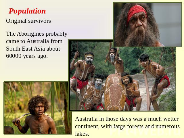 Population Original survivors The Aborigines probably came to Australia from South East Asia about 60000 years ago. Australia in those days was a much wetter continent, with large forests and numerous lakes.