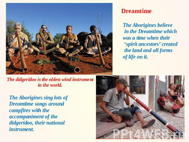 Dreamtime The Aborigines believe in the Dreamtime which was a time when their 'spirit ancestors' created the land and all forms of life on it. The didgeridoo is the oldest wind instrument in the world. The Aborigines sing lots of Dreamtime songs aro…