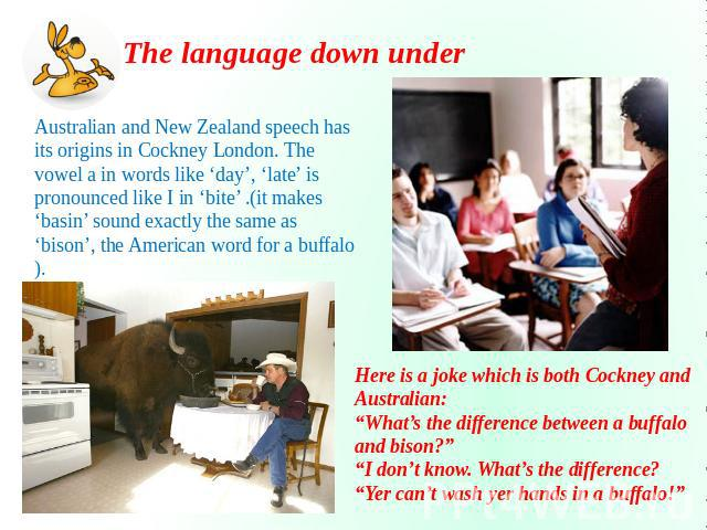 The language down under Australian and New Zealand speech has its origins in Cockney London. The vowel a in words like 'day', 'late' is pronounced like I in 'bite' .(it makes 'basin' sound exactly the same as 'bison', the American word for a buffalo…