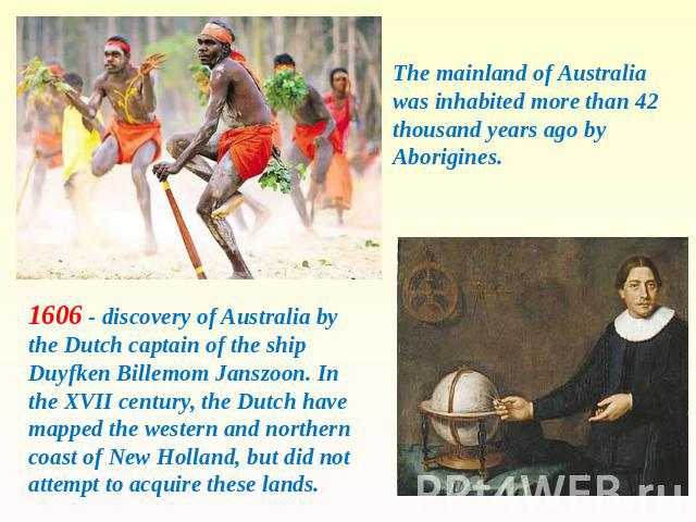 The mainland of Australia was inhabited more than 42 thousand years ago by Aborigines. 1606 - discovery of Australia by the Dutch captain of the ship Duyfken Billemom Janszoon. In the XVII century, the Dutch have mapped the western and northern coas…