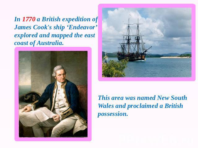 In 1770 a British expedition of James Cook's ship 'Endeavor' explored and mapped the east coast of Australia. This area was named New South Wales and proclaimed a British possession.