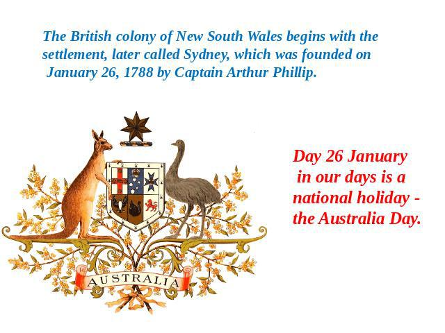The British colony of New South Wales begins with the settlement, later called Sydney, which was founded on January 26, 1788 by Captain Arthur Phillip. Day 26 January in our days is a national holiday - the Australia Day.