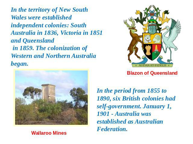 In the territory of New South Wales were established independent colonies: South Australia in 1836, Victoria in 1851 and Queensland in 1859. The colonization of Western and Northern Australia began. In the period from 1855 to 1890, six British colon…