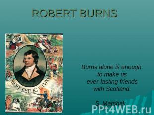 Robert Burns Burns alone is enough to make us everlasting friends with Scotland.