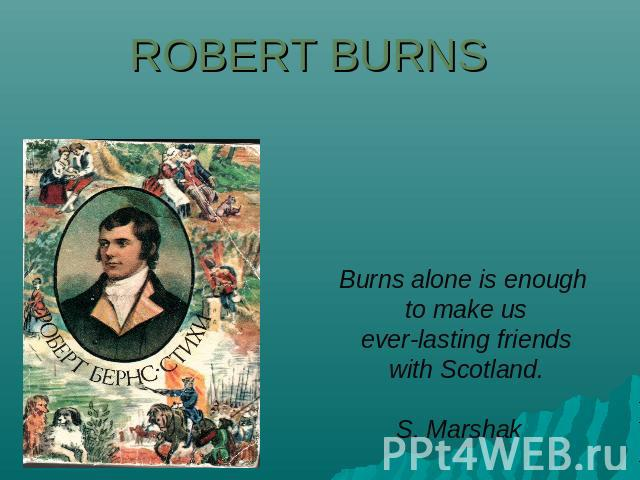 Robert Burns Burns alone is enough to make us everlasting friends with Scotland.S. Marshak