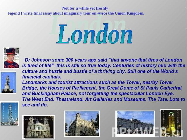 Not for a while yet freshlylegend I write final essay about imaginary tour on space the Union Kingdom. London Dr Johnson some 300 years ago said