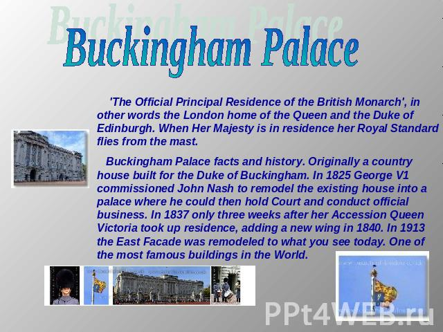 Buckingham Palace 'The Official Principal Residence of the British Monarch', in other words the London home of the Queen and the Duke of Edinburgh. When Her Majesty is in residence her Royal Standard flies from the mast. Buckingham Palace facts and …