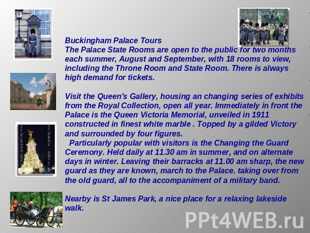 Buckingham Palace ToursThe Palace State Rooms are open to the public for two months each summer, August and September, with 18 rooms to view, including the Throne Room and State Room. There is always high demand for tickets. Visit the Queen's Galler…