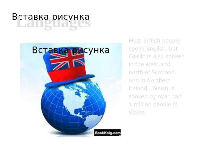 Languages Most British people speak English, but Gaelic is also spoken in the west and north of Scotland and in Northern Ireland . Welsh is spoken by over half a million people in Wales.