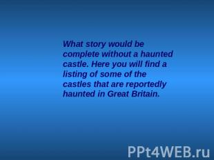 What story would be complete without a haunted castle. Here you will find a list