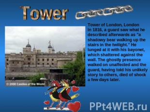 Tower Tower of London, LondonIn 1816, a guard saw what he described afterwards a
