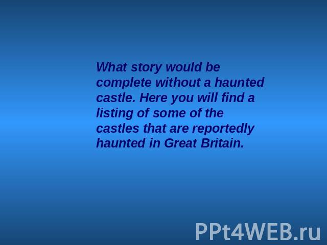 What story would be complete without a haunted castle. Here you will find a listing of some of the castles that are reportedly haunted in Great Britain.