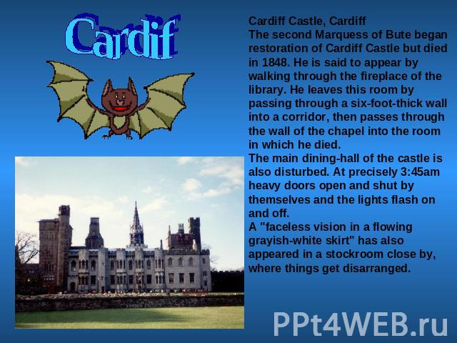 Cardif Cardiff Castle, CardiffThe second Marquess of Bute began restoration of Cardiff Castle but died in 1848. He is said to appear by walking through the fireplace of the library. He leaves this room by passing through a six-foot-thick wall into a…