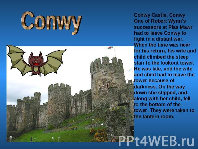 Conwy Conwy Castle, ConwyOne of Robert Wynn's successors at Plas Mawr had to leave Conwy to fight in a distant war. When the time was near for his return, his wife and child climbed the steep stair to the lookout tower. He was late, and the wife and…