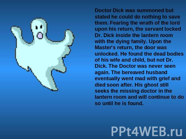 Doctor Dick was summoned but stated he could do nothing to save them. Fearing the wrath of the lord upon his return, the servant locked Dr. Dick inside the lantern room with the dying family. Upon the Master's return, the door was unlocked. He found…