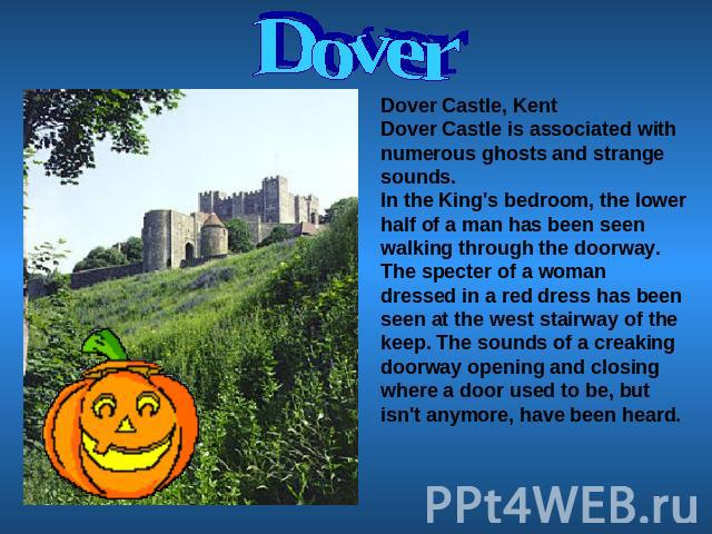 Dover Dover Castle, KentDover Castle is associated with numerous ghosts and strange sounds.In the King's bedroom, the lower half of a man has been seen walking through the doorway. The specter of a woman dressed in a red dress has been seen at the w…