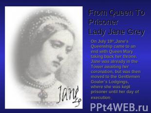 From Queen To PrisonerLady Jane Grey On July 19th,Jane's Queenship came to an en