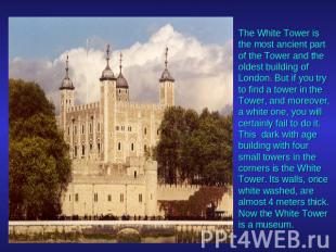 The White Tower is the most ancient part of the Tower and the oldest building of