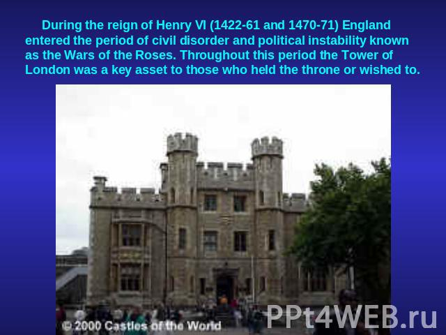 During the reign of Henry VI (1422-61 and 1470-71) England entered the period of civil disorder and political instability known as the Wars of the Roses. Throughout this period the Tower of London was a key asset to those who held the throne or wished to.