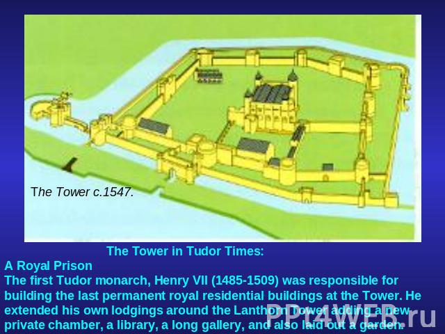 The Tower in Tudor Times:A Royal PrisonThe first Tudor monarch, Henry VII (1485-1509) was responsible for building the last permanent royal residential buildings at the Tower. He extended his own lodgings around the Lanthorn Tower adding a new priva…