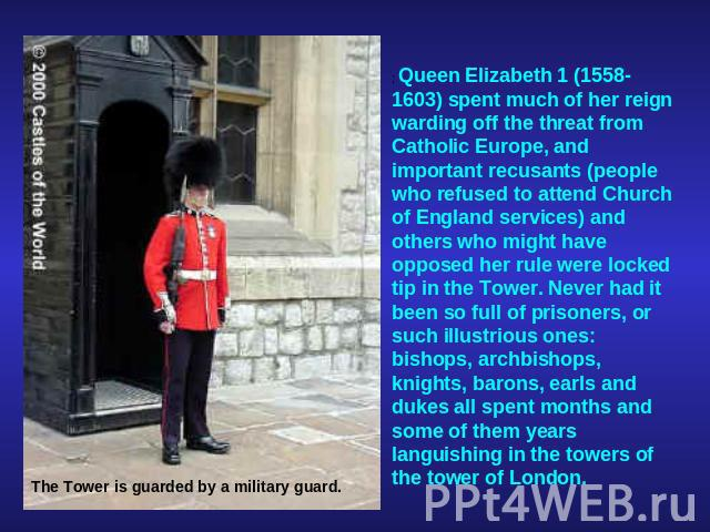 ; Queen Elizabeth 1 (1558-1603) spent much of her reign warding off the threat from Catholic Europe, and important recusants (people who refused to attend Church of England services) and others who might have opposed her rule were locked tip in the …