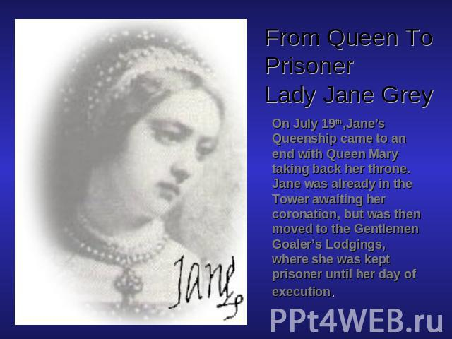 From Queen To PrisonerLady Jane Grey On July 19th,Jane's Queenship came to an end with Queen Mary taking back her throne. Jane was already in the Tower awaiting her coronation, but was then moved to the Gentlemen Goaler's Lodgings, where she was kep…