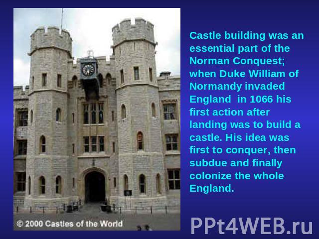 Castle building was an essential part of the Norman Conquest; when Duke William of Normandy invaded England  in 1066 his first action after landing was to build a castle. His idea was first to conquer, then subdue and finally colonize the whole England.