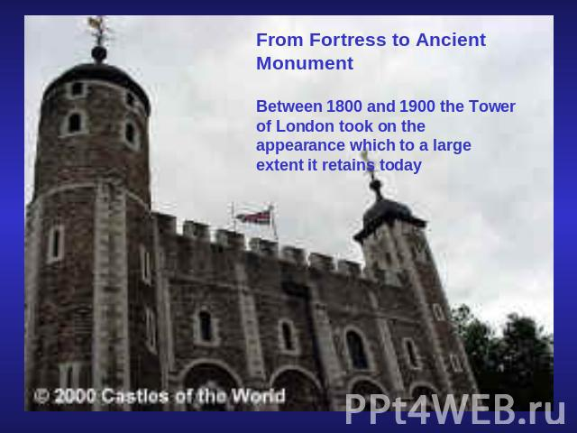 From Fortress to Ancient MonumentBetween 1800 and 1900 the Tower of London took on the appearance which to a large extent it retains today