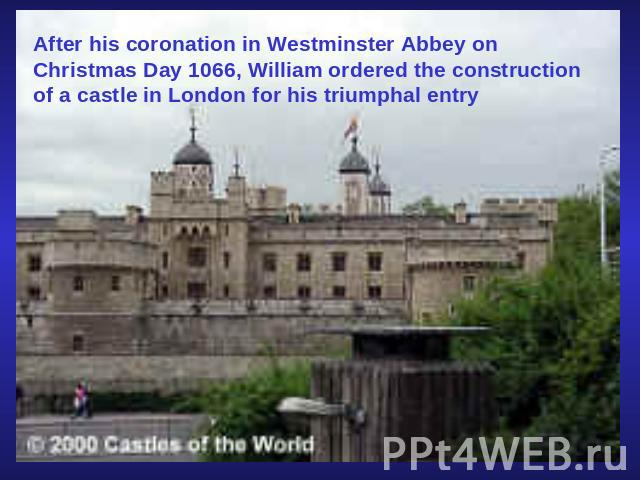 After his coronation in Westminster Abbey on Christmas Day 1066, William ordered the construction of a castle in London for his triumphal entry