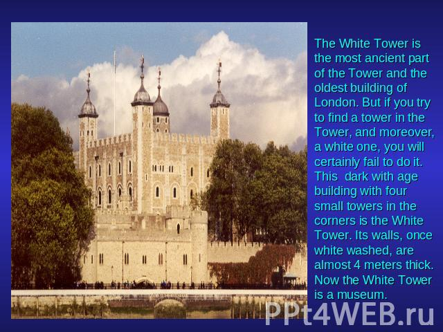 The White Tower is the most ancient part of the Tower and the oldest building of London. But if you try to find a tower in the Tower, and moreover, a white one, you will certainly fail to do it. This dark with age building with four small towers in …