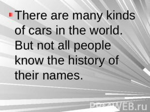There are many kinds of cars in the world. But not all people know the history o