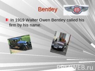 Bentley In 1919 Walter Owen Bentley called his firm by his name.